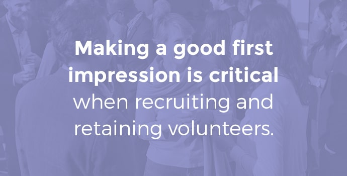 Making a good first impression is critical when recruiting and retaining volunteers.