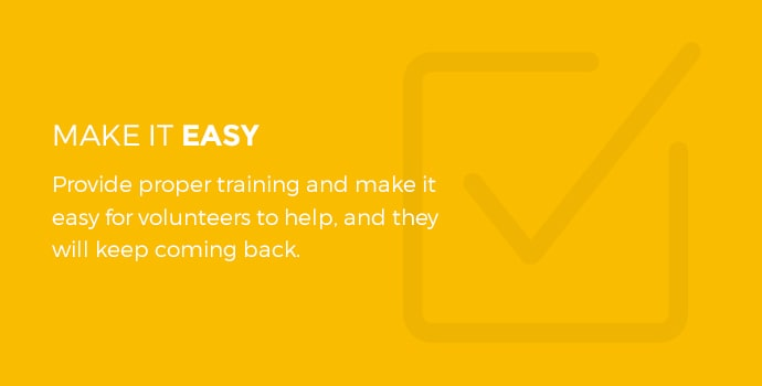 Make it easy. Provide proper training and make it easy for volunteers to help, and they will keep coming back.