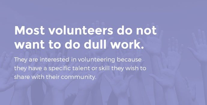 Most volunteers do not want to do dull work. They are interested in volunteering because they have a specific talent of skill they wish to share with their community.