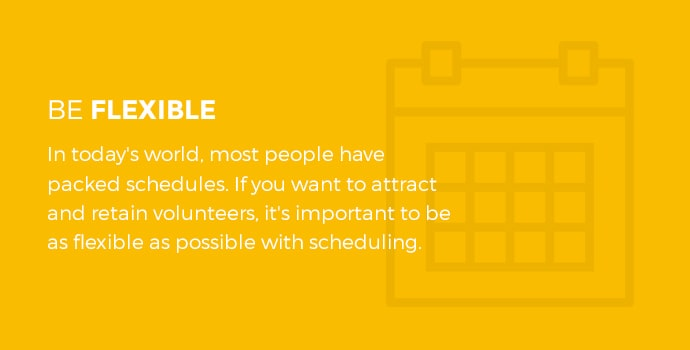 Be flexible. In today's world, most people have packed schedules. If you want to attract and retain volunteers, it's important to be as flexible as possible with scheduling.