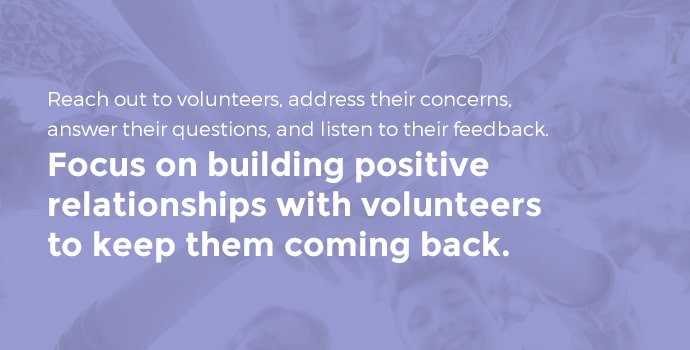 Reach out to volunteers, address their concerns, answer their questions, and listen to their feedback. Focus on building positive relationships with volunteers to keep them coming back.