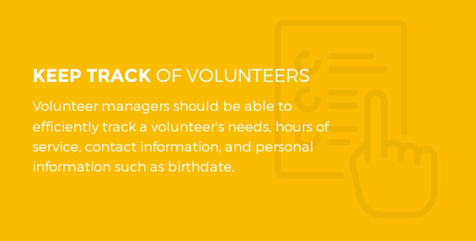 Keep track of volunteers. Volunteer managers should be able to efficiently track a volunteer's needs, hours of service, contact information, and personal information such as birth date.