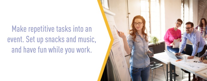 Make repetitive tasks into an event. Set up snacks and music, and have fun while you work.