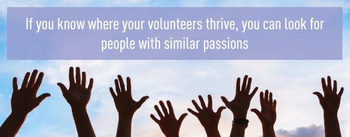 If you know where your volunteers thrive, you can look for people with similar passions