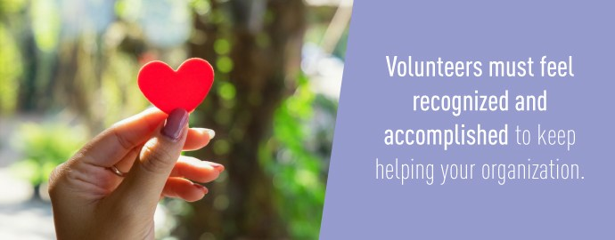 Volunteers must feel recognized and accomplished to keep helping your organization.