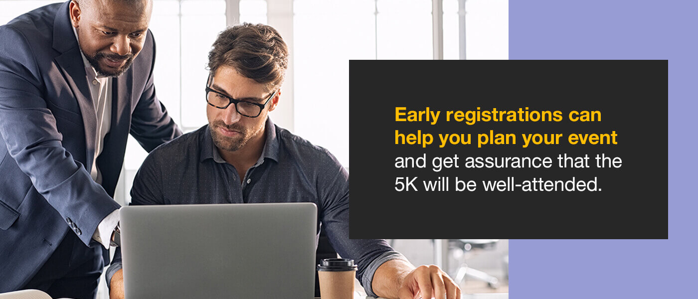 Early registrations can help you plan your event and get assurance that the 5K will be well-attended.