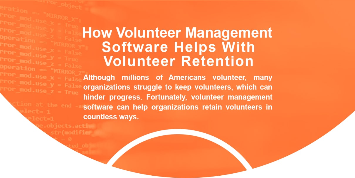 How volunteer management software helps with volunteer retention. Although millions of Americans volunteer, many organizations struggle to keep volunteers, which can hinder progress. Fortunately, volunteer management software can help organizations retain volunteers in countless ways.