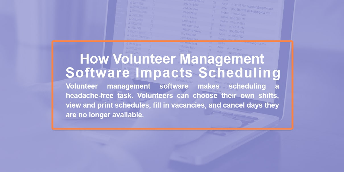 How volunteer management software impacts scheduling. Volunteer management software makes scheduling a headache-free task. Volunteers can choose their own shifts, view and print schedules, fill in vacancies, and cancel days they are no longer available.