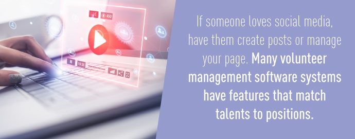 If someone loves social media, have them create posts or manage your page. Many volunteer management software systems have features that match talents to positions.