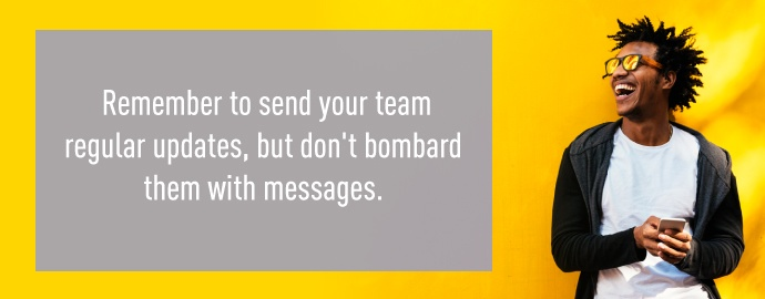 Remember to send your team regular updates, but don't bombard them with messages.