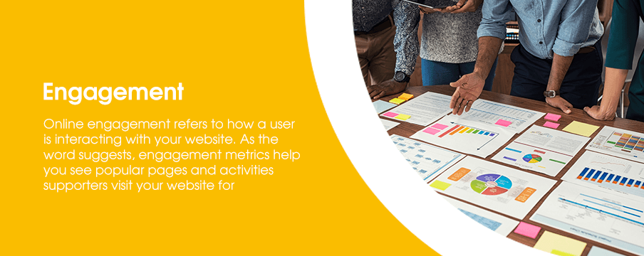 Online engagement refers to how a user is interacting with your website. As the word suggests, engagement metrics help you see popular pages and activities supporters visit your website for.