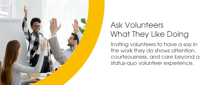 Inviting volunteers to have a say in the work they do shows attention, courteousness, and care beyond a status-quo volunteer experience.