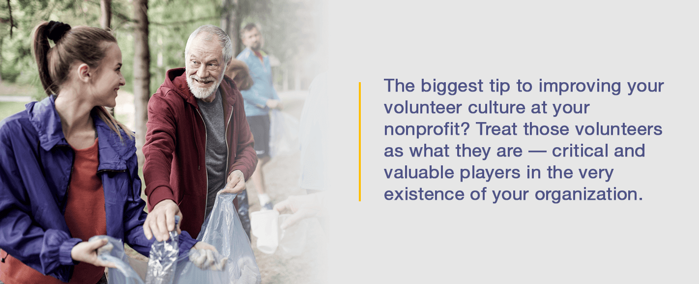 The biggest tip to improving your volunteer culture at your nonprofit? Treat those volunteers as what they are - critical and valuable players in the very existence of your organization.