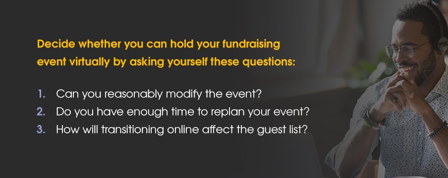 Decide whether you can hold your fundraising event virtually by asking yourself these questions: 1. Can you reasonably modify the event? 2. Do you have enough time to replan your event? 3. How will transitioning online affect the guest list?