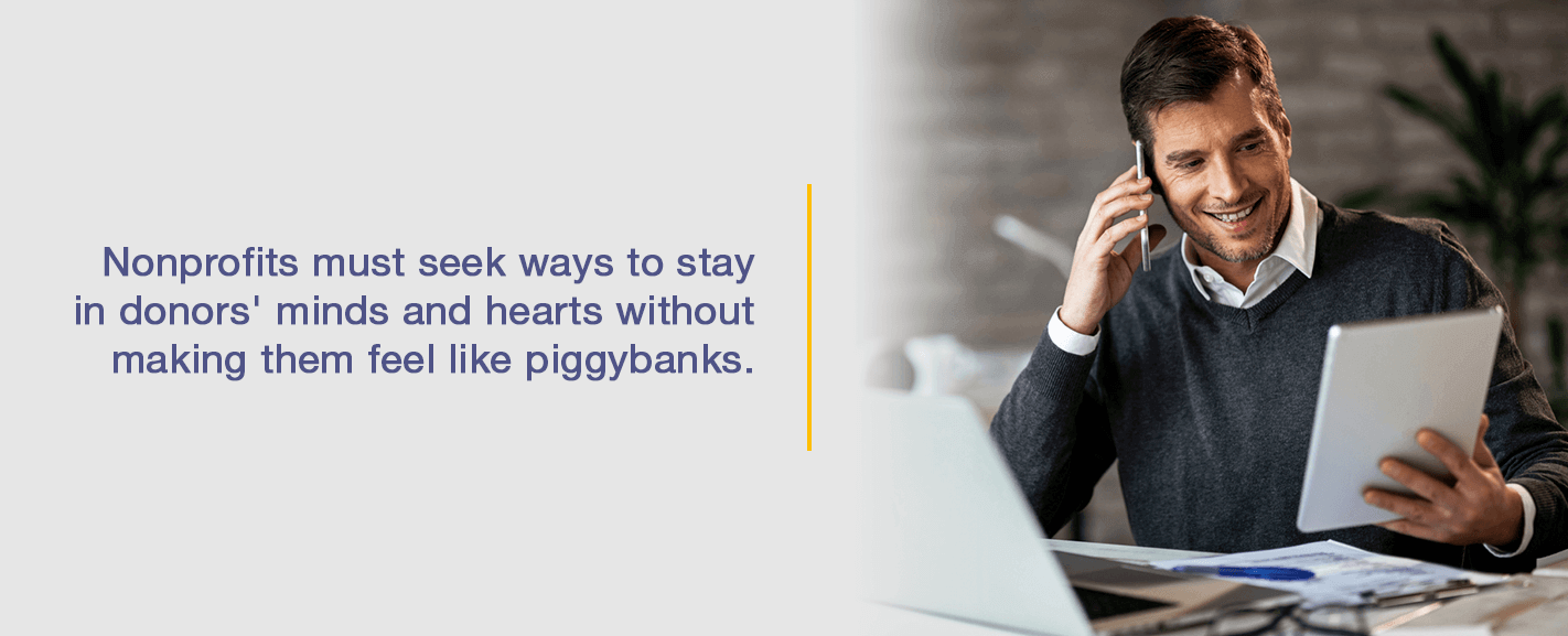Nonprofits must seek ways to stay in donors' minds and hearts without making them feel like piggybanks.