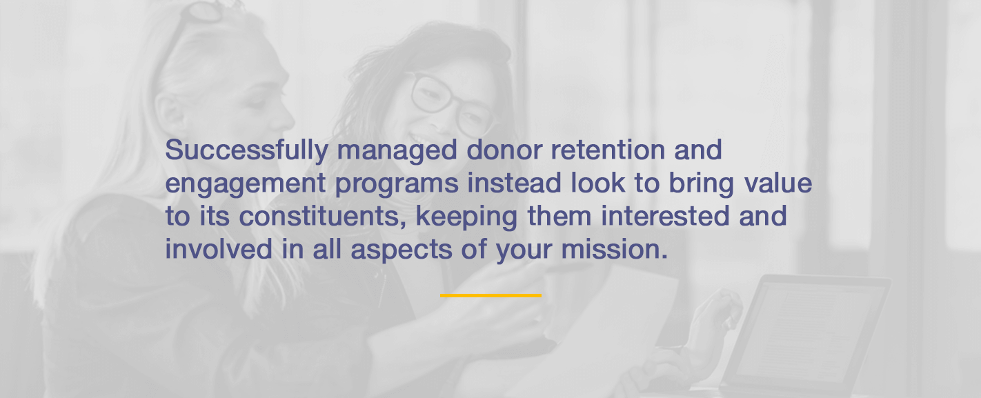 Successfully managed donor retention and engagement programs instead look to bring value to its constituents, keeping them interested and involved in all aspects of your mission.