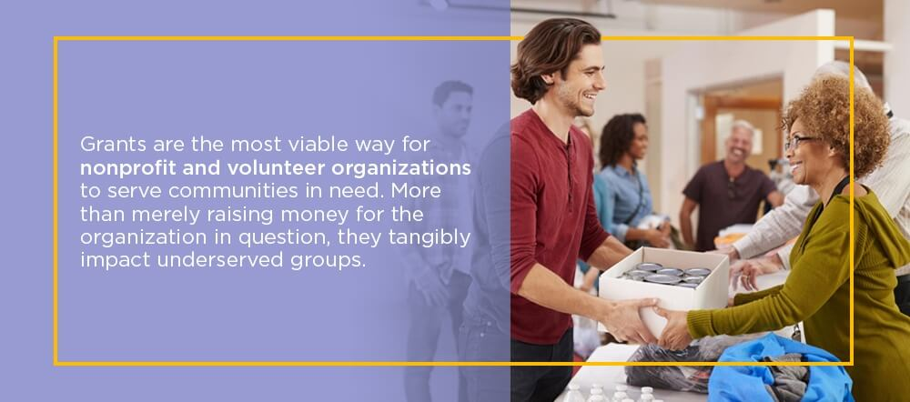 Grants are the most viable way for nonprofit and volunteer organizations to serve communities in need. More than merely raising money for the organization in question, they tangibly impact underserved groups.