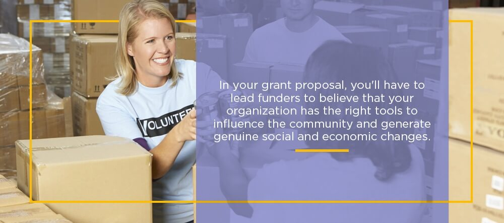 In your grant proposal, you'll have to lead funders to believe that your organization has the right tools to influence the community and generate genuine social and economic changes.