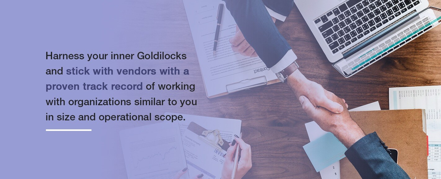 Harness your inner Goldilocks and stick with vendors with a proven track record of working with organizations similar to you in size and operational scope.