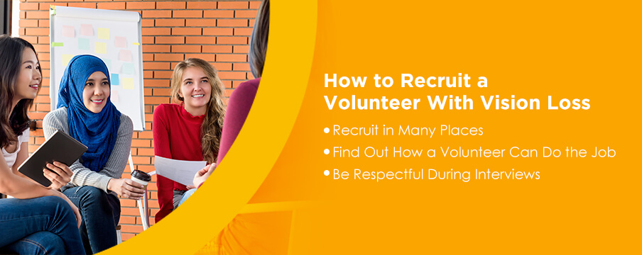 How to Recruit a Volunteer With Vision Loss: 1. Recruit in Many Places. 2. Find Out How a Volunteer Can Do the Job. 3. Be Respectful During Interviews.