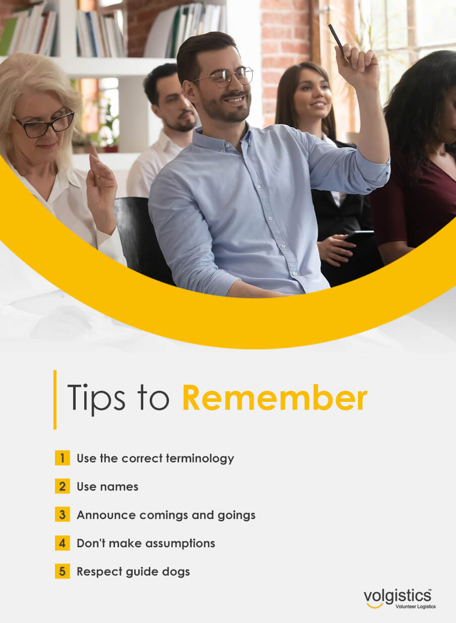 Tips to Remember: Use the correct terminology. Use names. Announce comings and goings. Don't make assumptions. Respect guide dogs.
