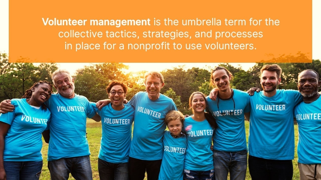 Volunteer management is the umbrella term for the collective tactics, strategies, and processes in place for a nonprofit to use volunteers.
