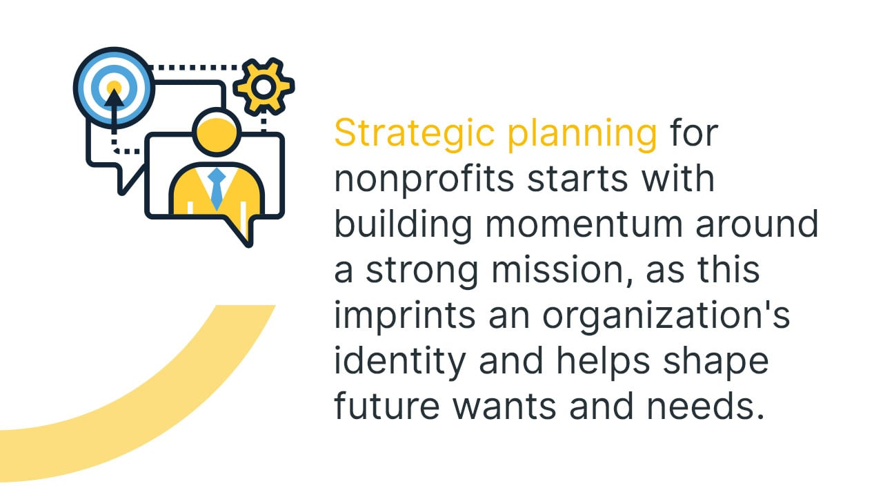 Strategic planning for nonprofits starts with building momentum around a strong mission, as this imprints an organization's identity and helps shape future wants and needs.