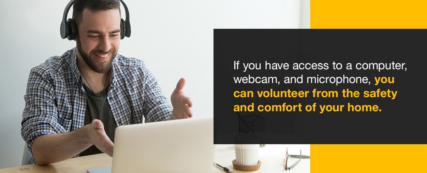 If you have access to a computer, webcam, and microphone, you can volunteer from the safety and comfort of your home.