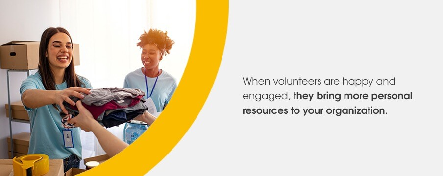 When volunteers are happy and engaged, they bring more personal resources to your organization.