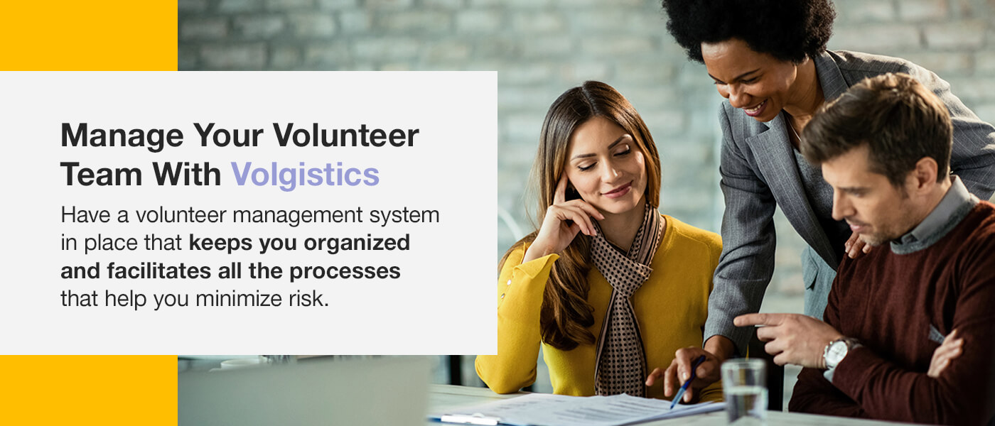 Manage your volunteer team with Volgistics. Have a volunteer management system in place that keeps you organized and facilitates all the processes that help you minimize risk.