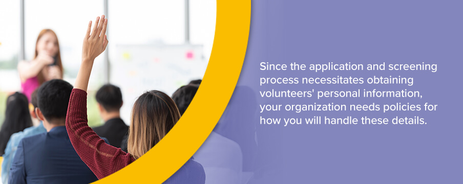 Since the application and screening process necessitates obtaining volunteers' personal information, your organization needs policies for how you will handle these details.